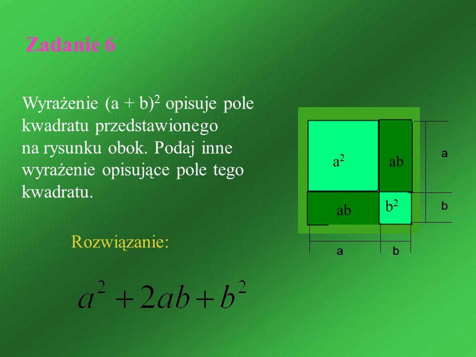 Zadanie 6 Wyrażenie (a + b) 2 opisuje pole kwadratu przedstawionego na rysunku obok. Podaj inne wyrażenie opisujące pole tego kwadratu. Rozwiązanie: a