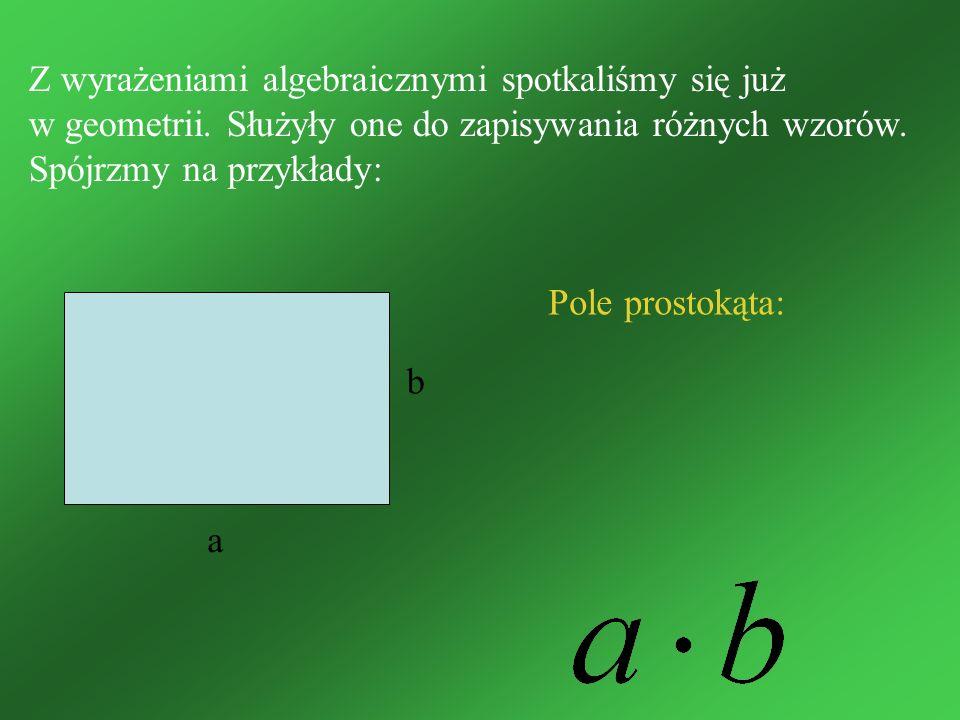 Z wyrażeniami algebraicznymi spotkaliśmy się już w geometrii. Służyły one do zapisywania różnych wzorów. Spójrzmy na przykłady: Pole prostokąta: a b