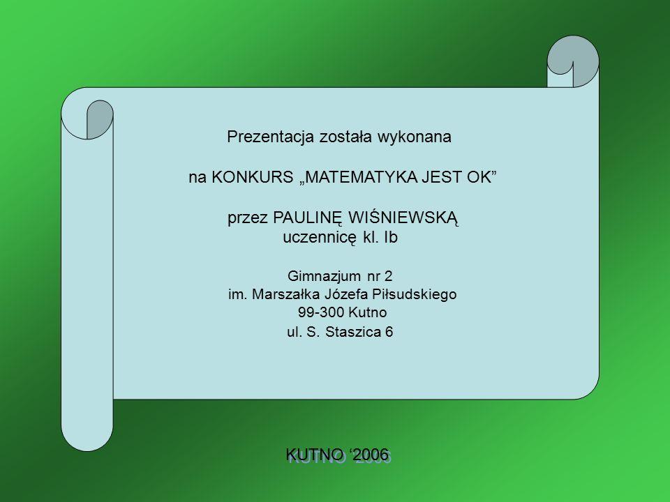 """Prezentacja została wykonana na KONKURS """"MATEMATYKA JEST OK"""" przez PAULINĘ WIŚNIEWSKĄ uczennicę kl. Ib Gimnazjum nr 2 im. Marszałka Józefa Piłsudskieg"""
