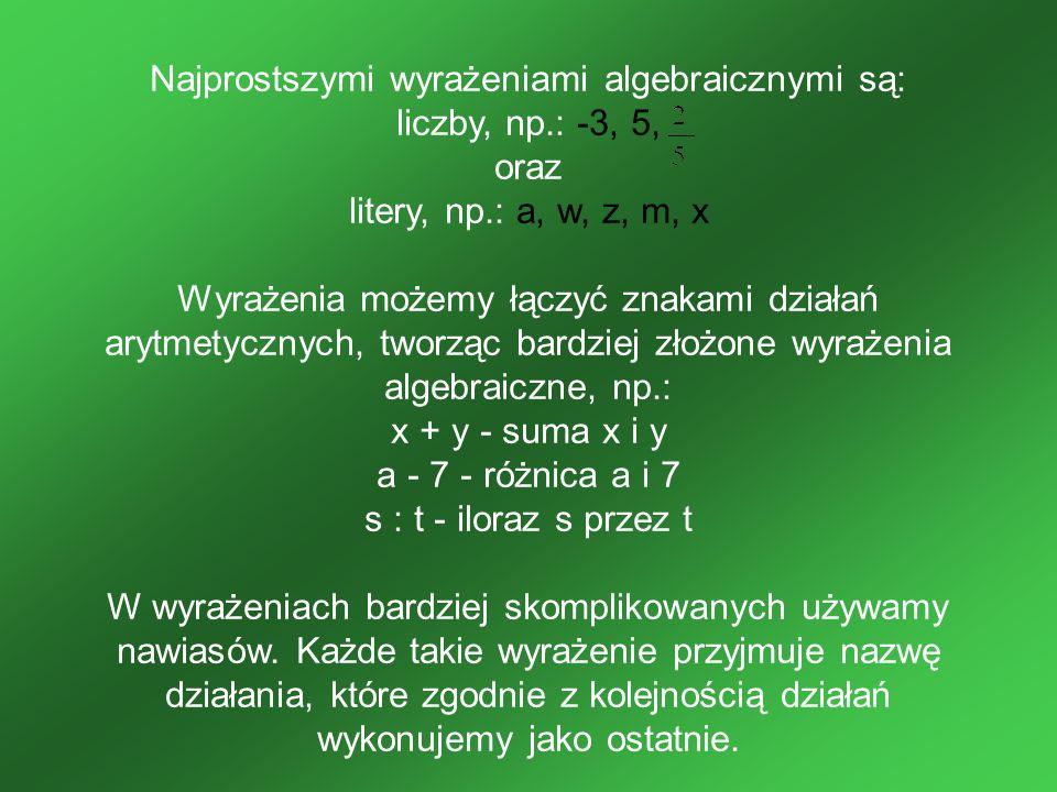 Najprostszymi wyrażeniami algebraicznymi są: liczby, np.: -3, 5, oraz litery, np.: a, w, z, m, x Wyrażenia możemy łączyć znakami działań arytmetycznyc