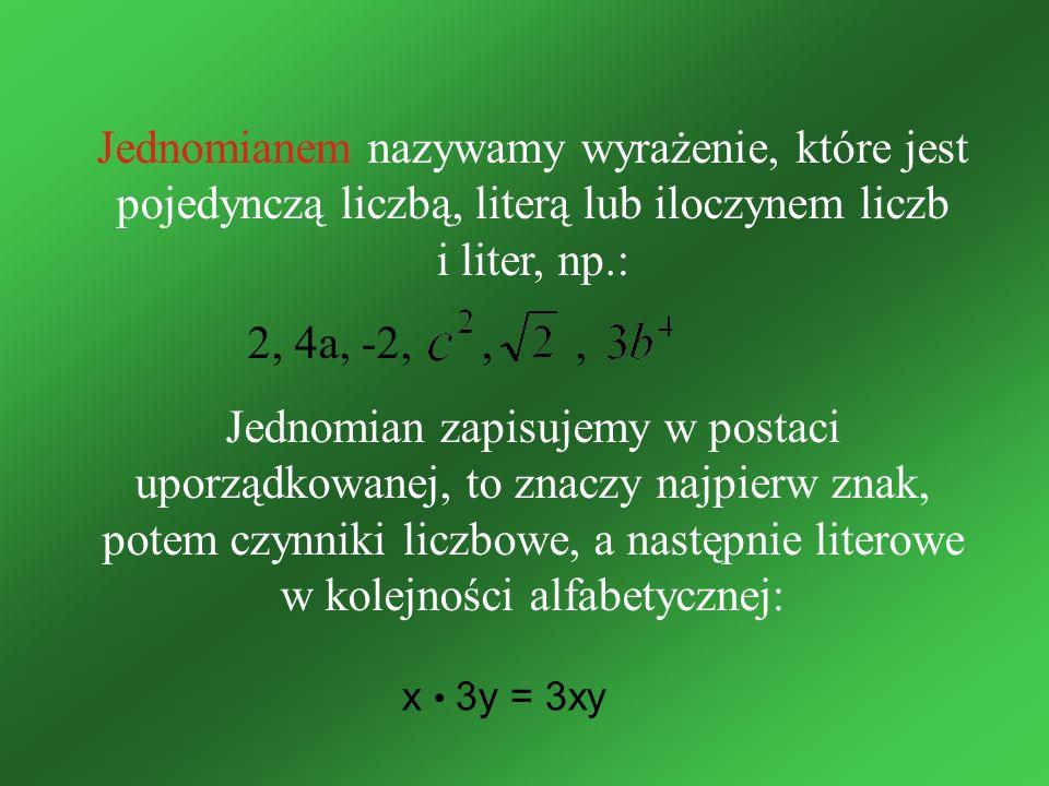Jednomianem nazywamy wyrażenie, które jest pojedynczą liczbą, literą lub iloczynem liczb i liter, np.: 2, 4a, -2,,, Jednomian zapisujemy w postaci upo