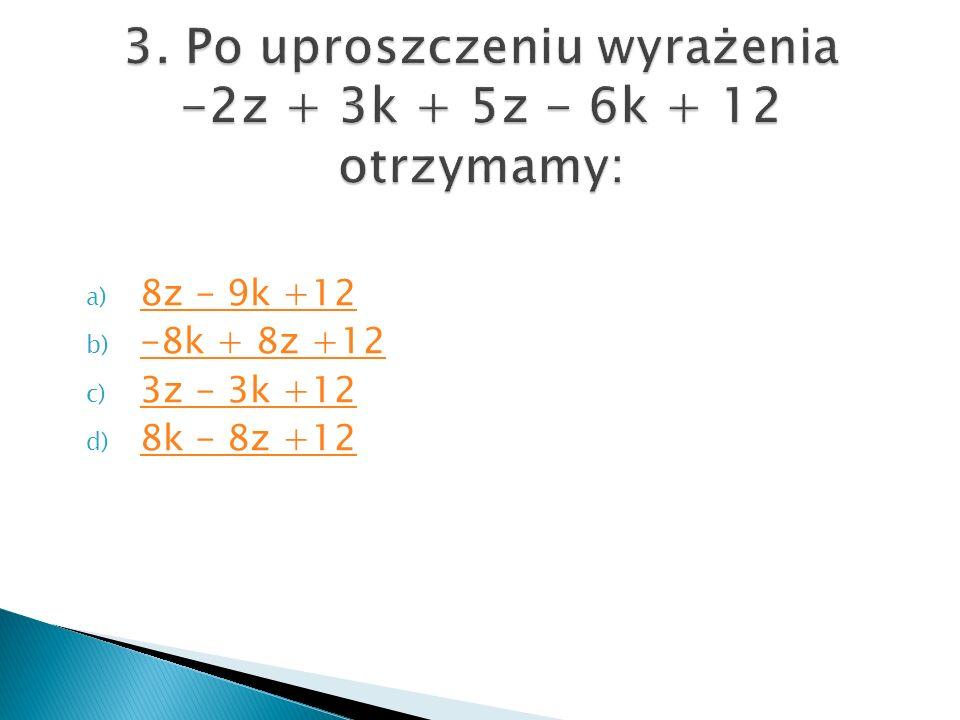 a) 8z - 9k +12 8z - 9k +12 b) -8k + 8z +12 -8k + 8z +12 c) 3z - 3k +12 3z - 3k +12 d) 8k - 8z +12 8k - 8z +12