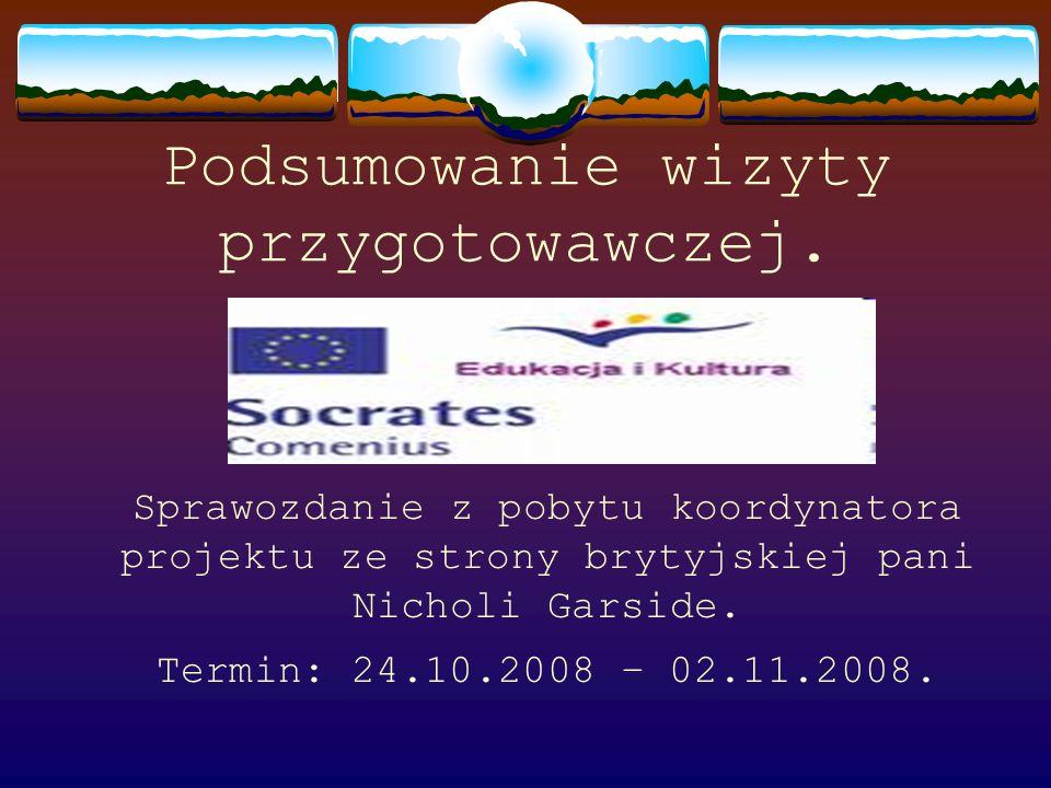 Podsumowanie wizyty przygotowawczej. Sprawozdanie z pobytu koordynatora projektu ze strony brytyjskiej pani Nicholi Garside. Termin: 24.10.2008 – 02.1