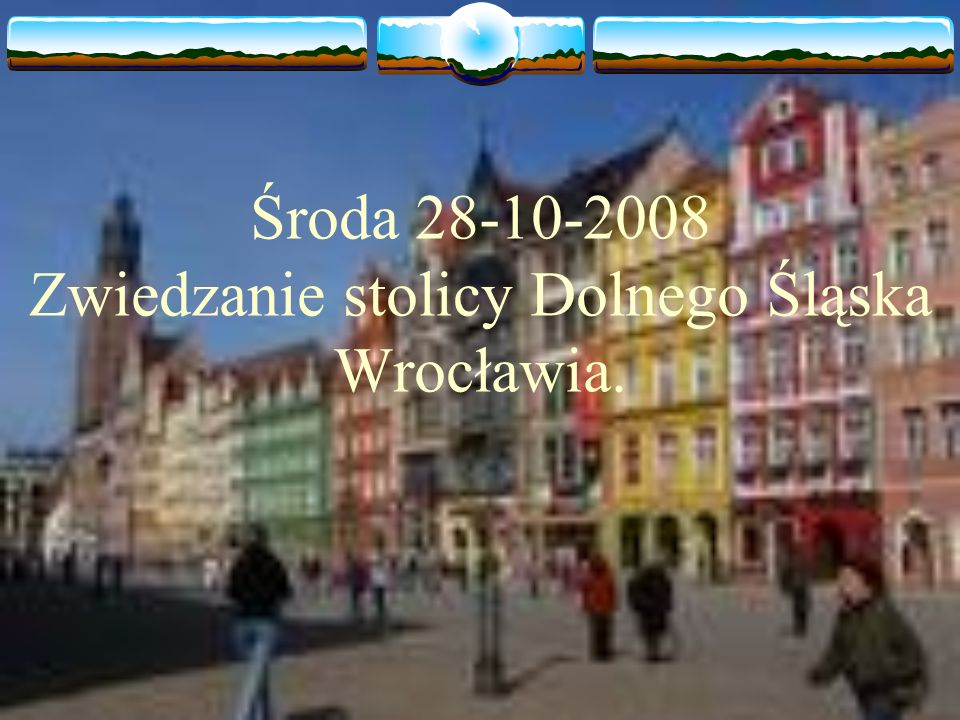 Środa 28-10-2008 Zwiedzanie stolicy Dolnego Śląska Wrocławia.