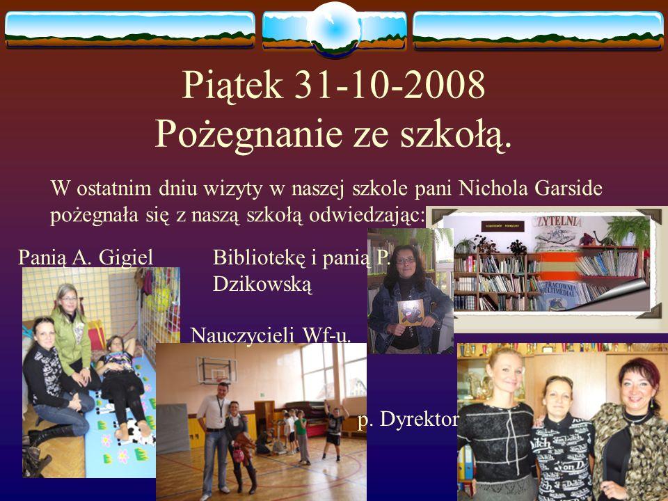 Piątek 31-10-2008 Pożegnanie ze szkołą. W ostatnim dniu wizyty w naszej szkole pani Nichola Garside pożegnała się z naszą szkołą odwiedzając: Panią A.