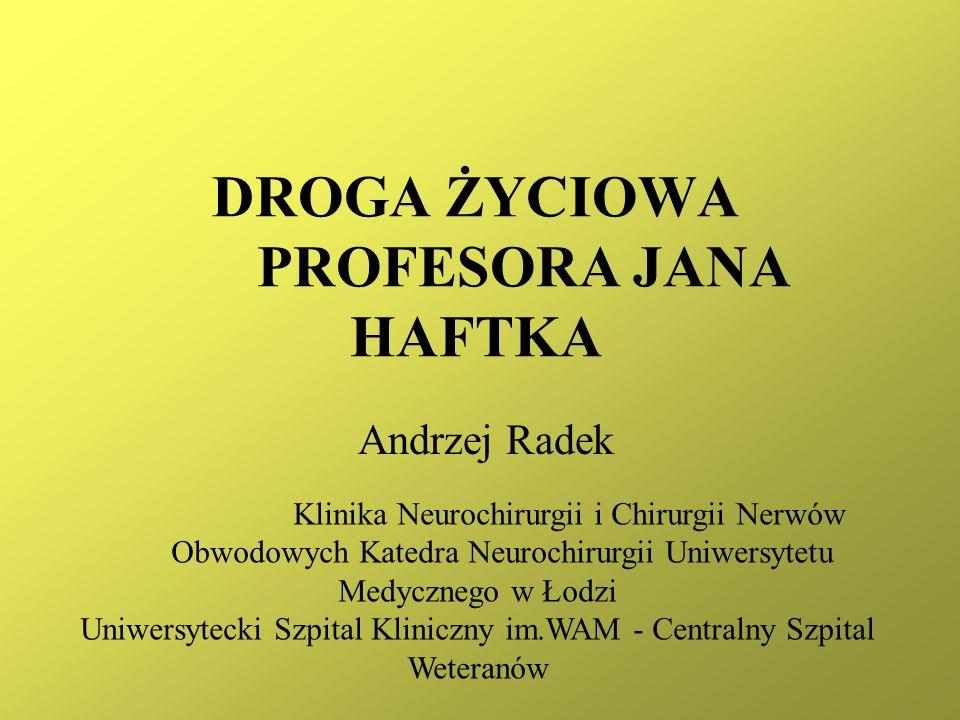 DROGA ŻYCIOWA PROFESORA JANA HAFTKA Andrzej Radek Klinika Neurochirurgii i Chirurgii Nerwów Obwodowych Katedra Neurochirurgii Uniwersytetu Medycznego