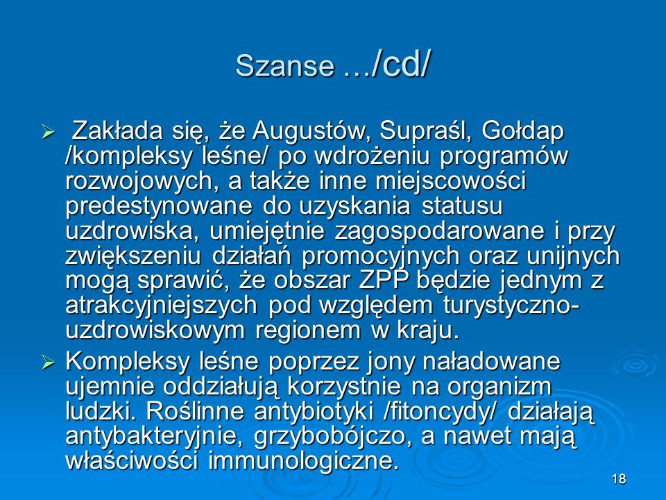 18 Szanse … /cd/  Zakłada się, że Augustów, Supraśl, Gołdap /kompleksy leśne/ po wdrożeniu programów rozwojowych, a także inne miejscowości predestynowane do uzyskania statusu uzdrowiska, umiejętnie zagospodarowane i przy zwiększeniu działań promocyjnych oraz unijnych mogą sprawić, że obszar ZPP będzie jednym z atrakcyjniejszych pod względem turystyczno- uzdrowiskowym regionem w kraju.