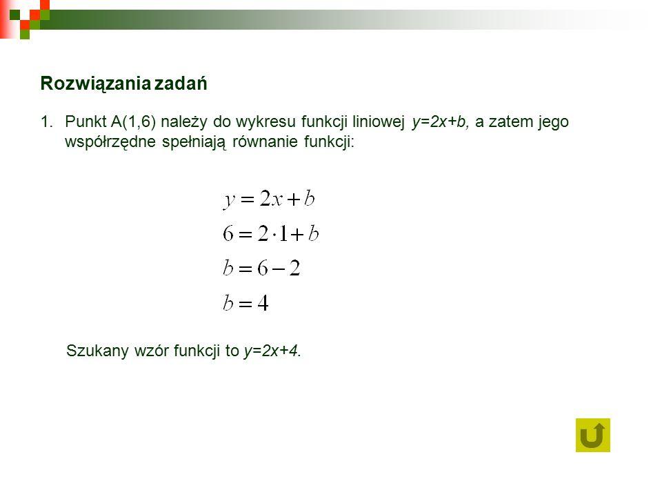 Rozwiązania zadań 1.Punkt A(1,6) należy do wykresu funkcji liniowej y=2x+b, a zatem jego współrzędne spełniają równanie funkcji: Szukany wzór funkcji to y=2x+4.