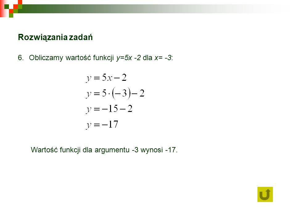 Rozwiązania zadań 6.Obliczamy wartość funkcji y=5x -2 dla x= -3: Wartość funkcji dla argumentu -3 wynosi -17.