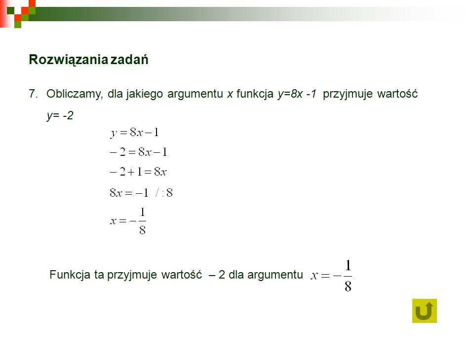 Rozwiązania zadań 7.Obliczamy, dla jakiego argumentu x funkcja y=8x -1 przyjmuje wartość y= -2 Funkcja ta przyjmuje wartość – 2 dla argumentu