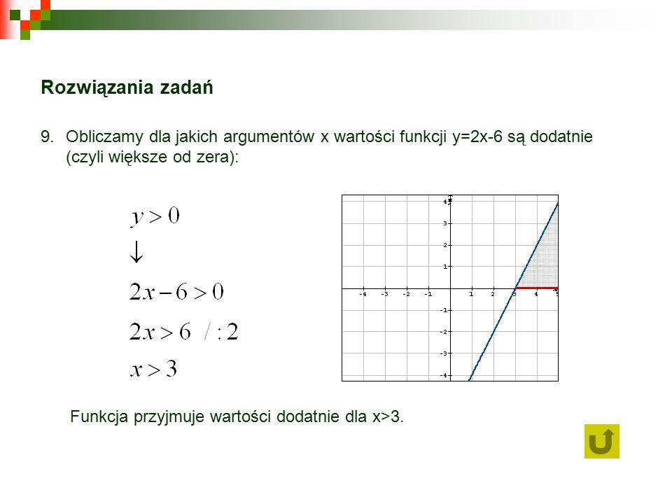 Rozwiązania zadań 9.Obliczamy dla jakich argumentów x wartości funkcji y=2x-6 są dodatnie (czyli większe od zera): Funkcja przyjmuje wartości dodatnie dla x>3.