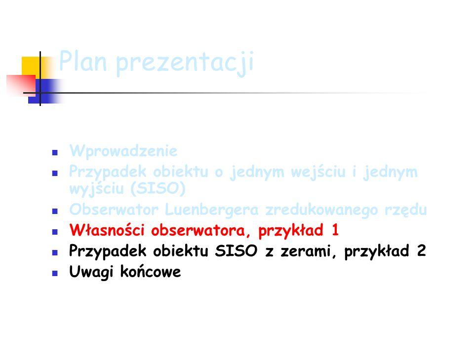 Plan prezentacji Wprowadzenie Przypadek obiektu o jednym wejściu i jednym wyjściu (SISO) Obserwator Luenbergera zredukowanego rzędu Własności obserwatora, przykład 1 Przypadek obiektu SISO z zerami, przykład 2 Uwagi końcowe