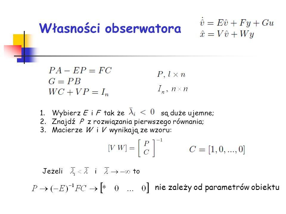 Własności obserwatora 1.Wybierz E i F tak że są duże ujemne; 2.Znajdź P z rozwiązania pierwszego równania; 3.Macierze W i V wynikają ze wzoru: Jeżeli i to nie zależy od parametrów obiektu