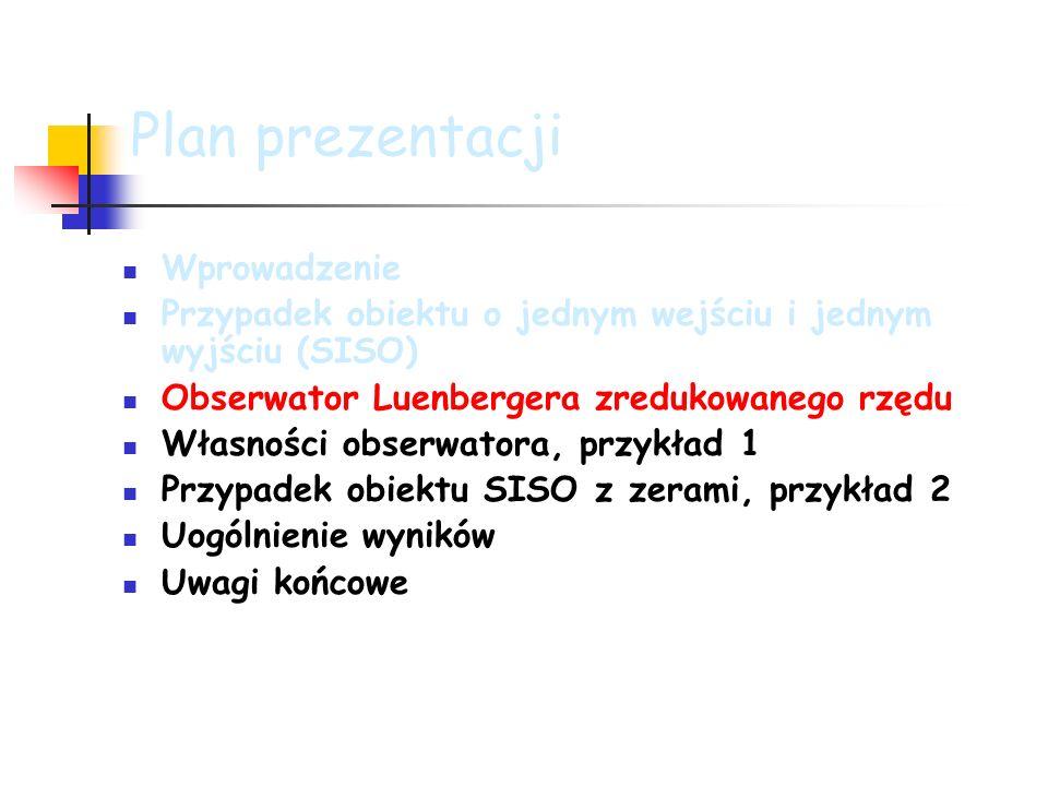 Plan prezentacji Wprowadzenie Przypadek obiektu o jednym wejściu i jednym wyjściu (SISO) Obserwator Luenbergera zredukowanego rzędu Własności obserwatora, przykład 1 Przypadek obiektu SISO z zerami, przykład 2 Uogólnienie wyników Uwagi końcowe
