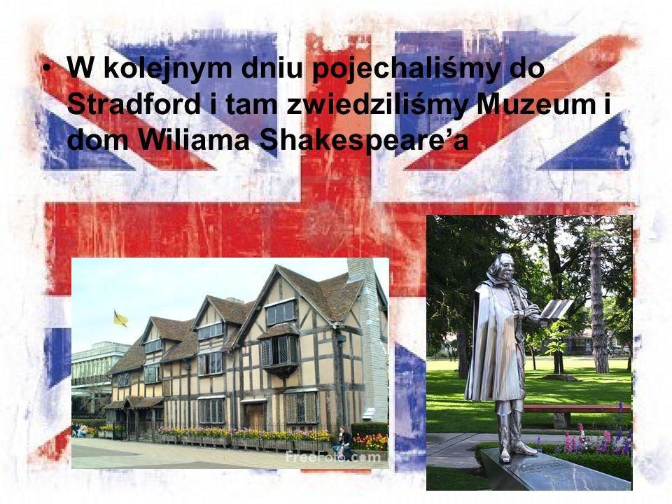 W kolejnym dniu pojechaliśmy do Stradford i tam zwiedziliśmy Muzeum i dom Wiliama Shakespeare'a