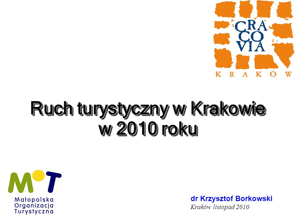 Ruch turystyczny w Krakowie w 2010 roku Kraków grudzień 2003 dr Krzysztof Borkowski Kraków listopad 2010