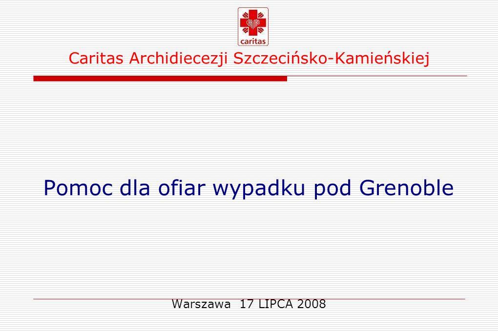 Caritas Archidiecezji Szczecińsko-Kamieńskiej Pomoc dla ofiar wypadku pod Grenoble Wypadek miał miejsce 22 LIPCA 2007 ~ 9:20 w miejscowości Vizille pod Grenoble [26 OSÓB ZGINĘŁO – w tym 1 dziecko ] 24 osoby zostały ranne