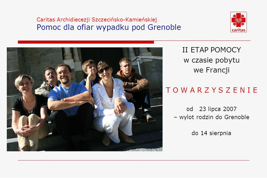 Caritas Archidiecezji Szczecińsko-Kamieńskiej Pomoc dla ofiar wypadku pod Grenoble II ETAP POMOCY w czasie pobytu we Francji T O W A R Z Y S Z E N I ET O W A R Z Y S Z E N I E od23 lipca 2007 – wylot rodzin do Grenoble do 14 sierpnia