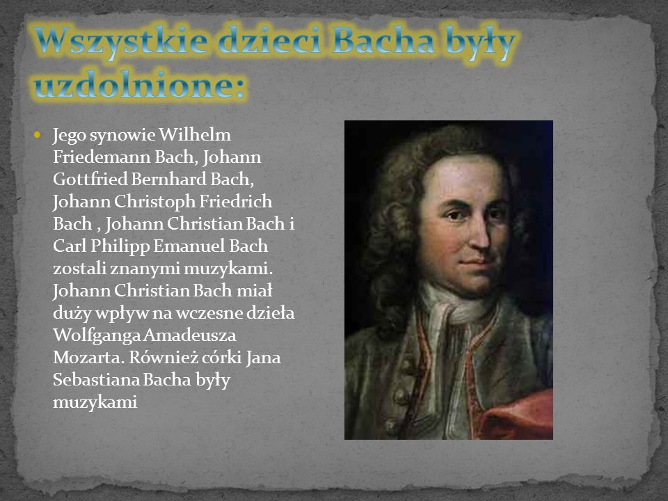 Jego synowie Wilhelm Friedemann Bach, Johann Gottfried Bernhard Bach, Johann Christoph Friedrich Bach, Johann Christian Bach i Carl Philipp Emanuel Ba