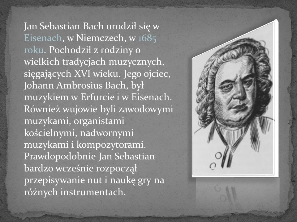 Jan Sebastian Bach urodził się w Eisenach, w Niemczech, w 1685 roku. Pochodził z rodziny o wielkich tradycjach muzycznych, sięgających XVI wieku. Jego