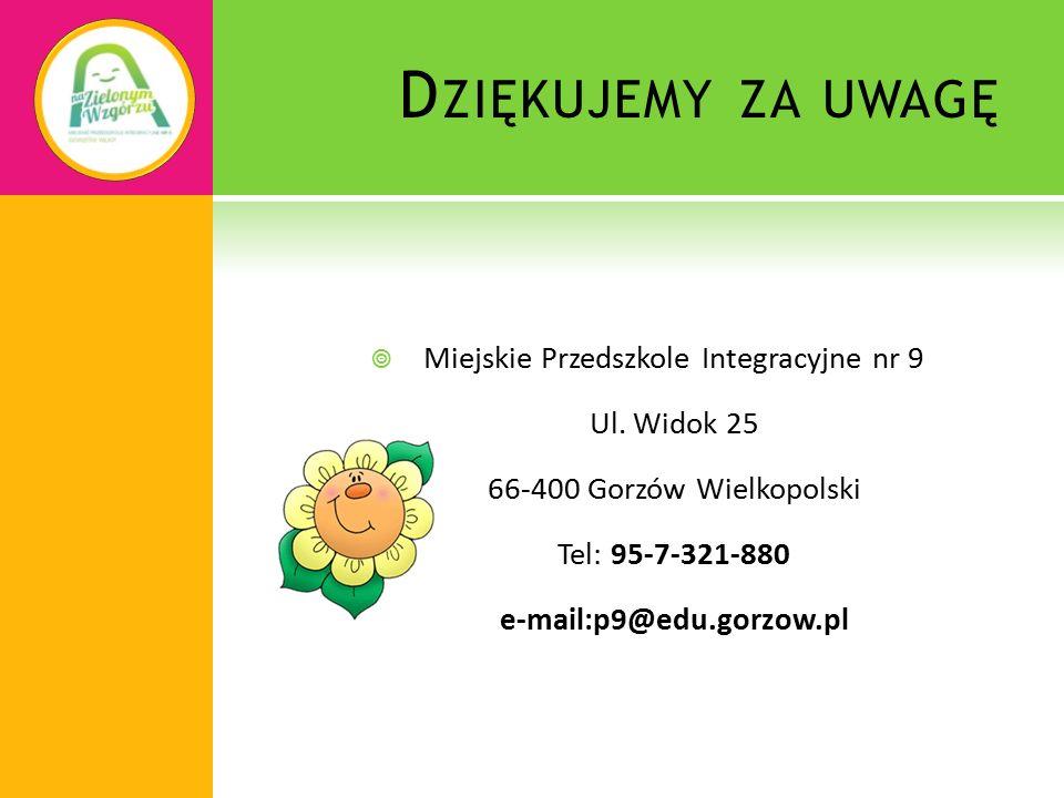 D ZIĘKUJEMY ZA UWAGĘ  Miejskie Przedszkole Integracyjne nr 9 Ul. Widok 25 66-400 Gorzów Wielkopolski Tel: 95-7-321-880 e-mail:p9@edu.gorzow.pl
