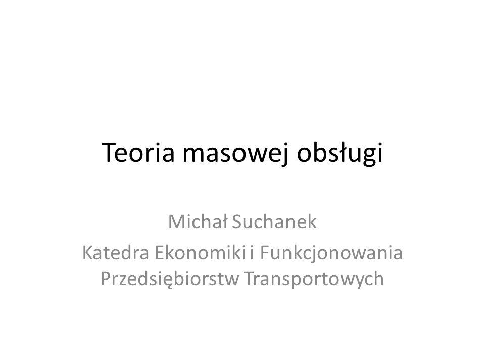 Teoria masowej obsługi Michał Suchanek Katedra Ekonomiki i Funkcjonowania Przedsiębiorstw Transportowych