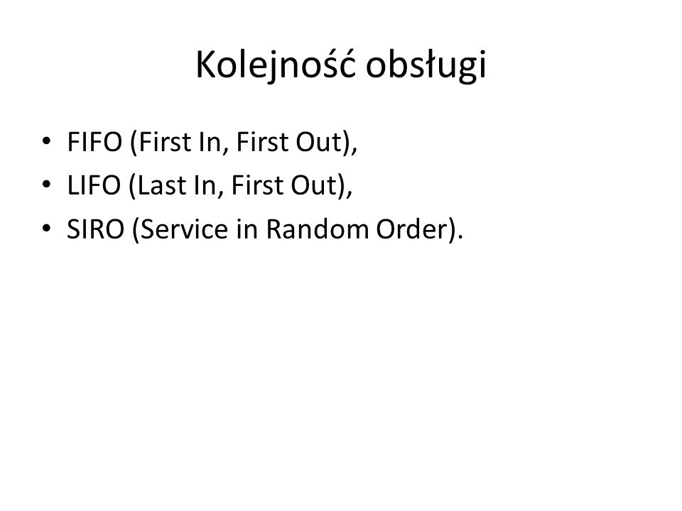Kolejność obsługi FIFO (First In, First Out), LIFO (Last In, First Out), SIRO (Service in Random Order).