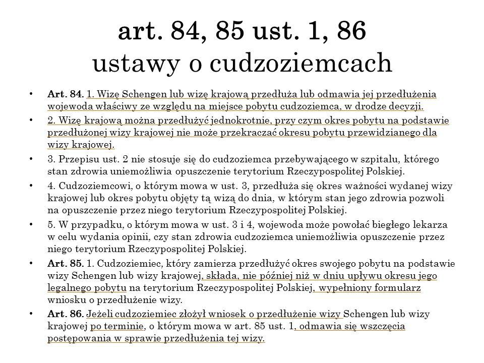 art. 84, 85 ust. 1, 86 ustawy o cudzoziemcach Art. 84. 1. Wizę Schengen lub wizę krajową przedłuża lub odmawia jej przedłużenia wojewoda właściwy ze w