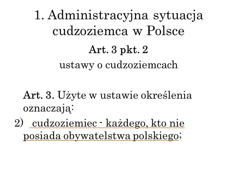 Art. 3 pkt. 2 ustawy o cudzoziemcach Art. 3. Użyte w ustawie określenia oznaczają: 2) cudzoziemiec - każdego, kto nie posiada obywatelstwa polskiego;