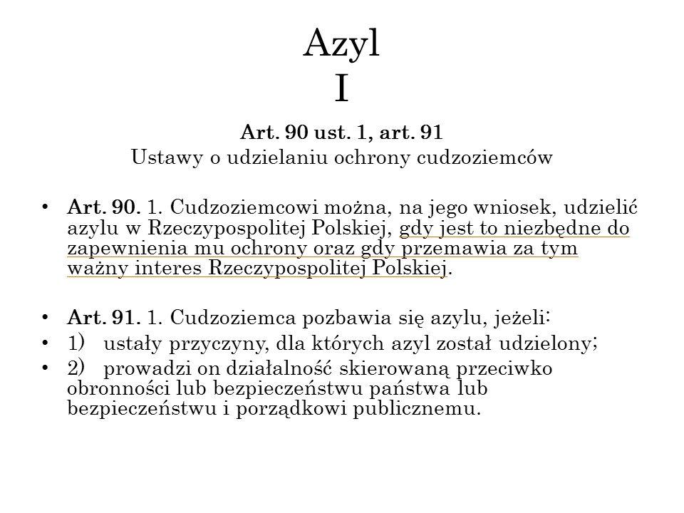 Azyl I Art. 90 ust. 1, art. 91 Ustawy o udzielaniu ochrony cudzoziemców Art. 90. 1. Cudzoziemcowi można, na jego wniosek, udzielić azylu w Rzeczypospo