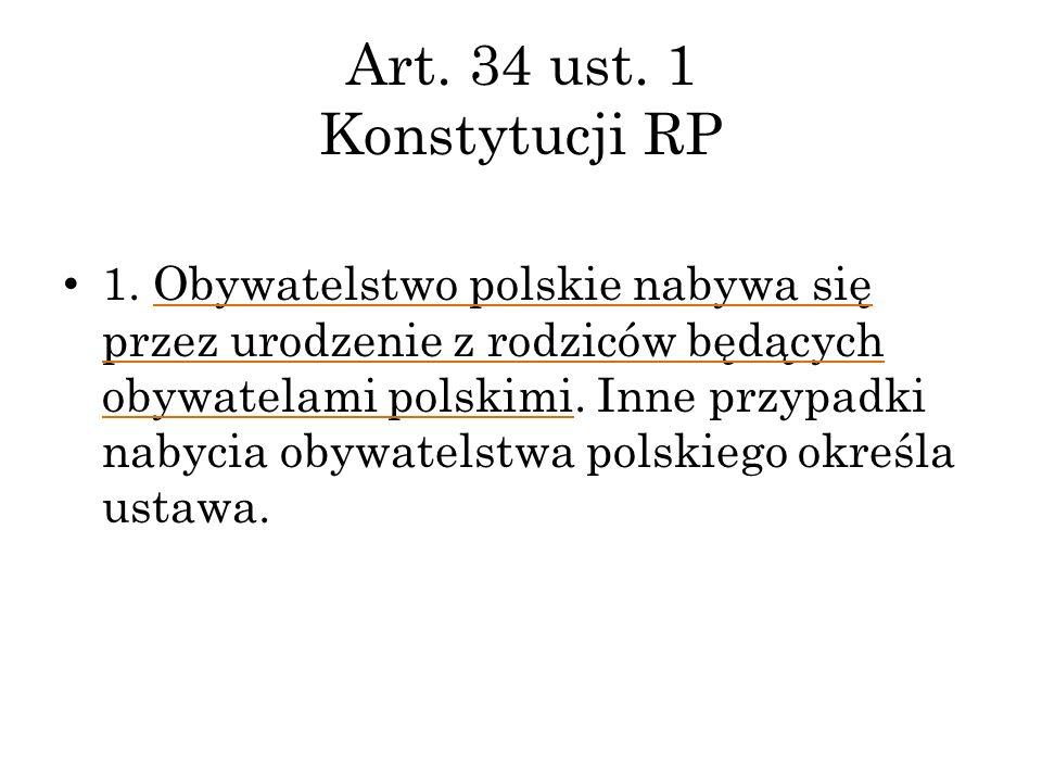 Art. 34 ust. 1 Konstytucji RP 1. Obywatelstwo polskie nabywa się przez urodzenie z rodziców będących obywatelami polskimi. Inne przypadki nabycia obyw