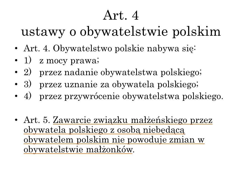 Art. 4 ustawy o obywatelstwie polskim Art. 4. Obywatelstwo polskie nabywa się: 1) z mocy prawa; 2) przez nadanie obywatelstwa polskiego; 3) przez uzna