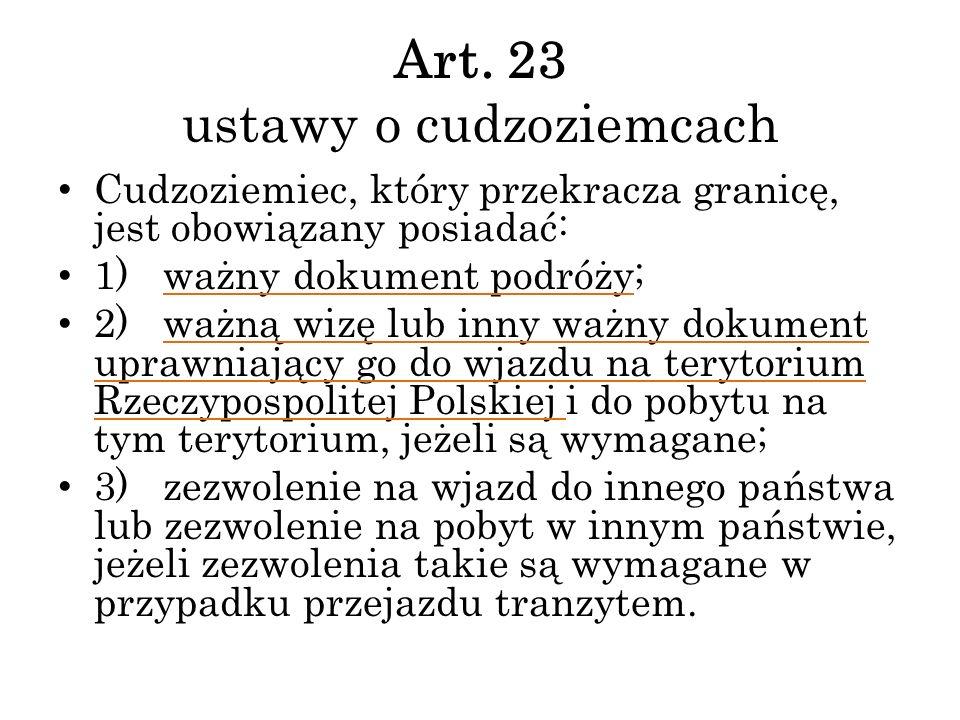 Art. 23 ustawy o cudzoziemcach Cudzoziemiec, który przekracza granicę, jest obowiązany posiadać: 1) ważny dokument podróży; 2) ważną wizę lub inny waż