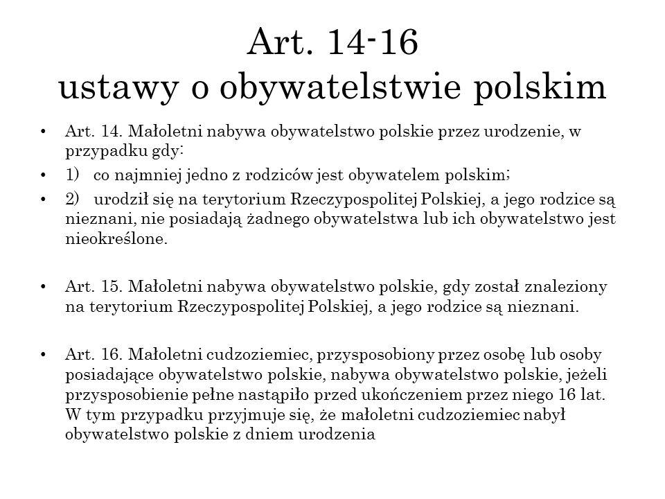 Art. 14-16 ustawy o obywatelstwie polskim Art. 14. Małoletni nabywa obywatelstwo polskie przez urodzenie, w przypadku gdy: 1) co najmniej jedno z rodz