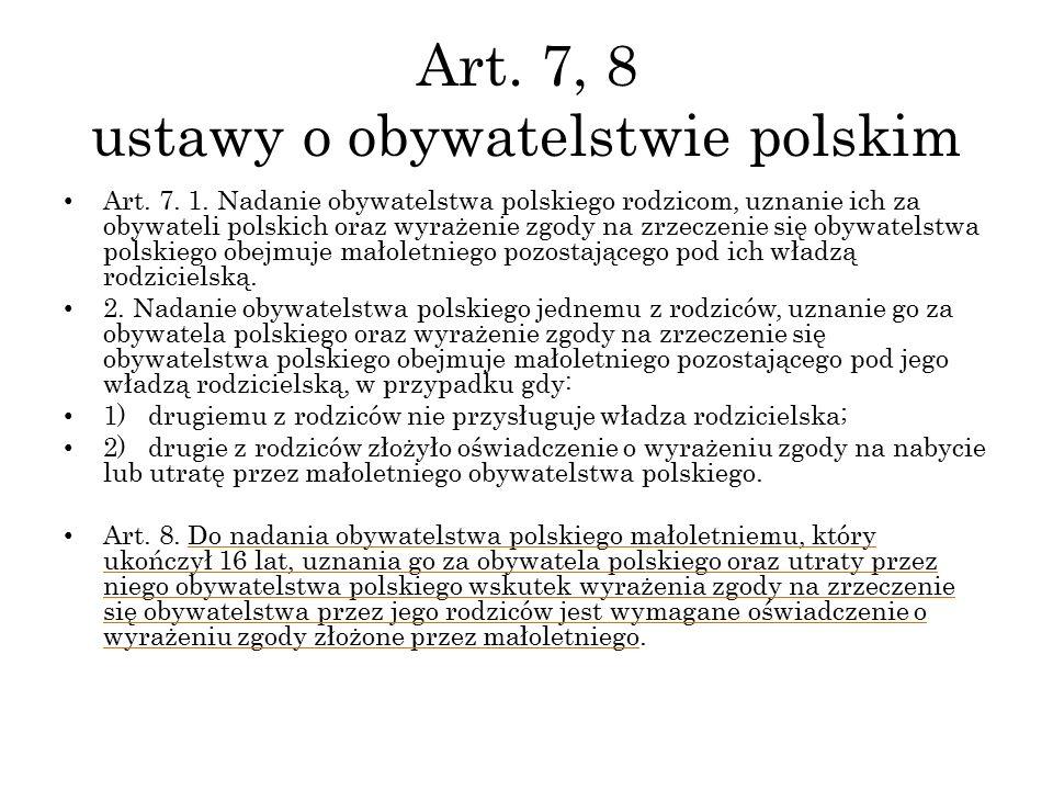 Art. 7, 8 ustawy o obywatelstwie polskim Art. 7. 1. Nadanie obywatelstwa polskiego rodzicom, uznanie ich za obywateli polskich oraz wyrażenie zgody na