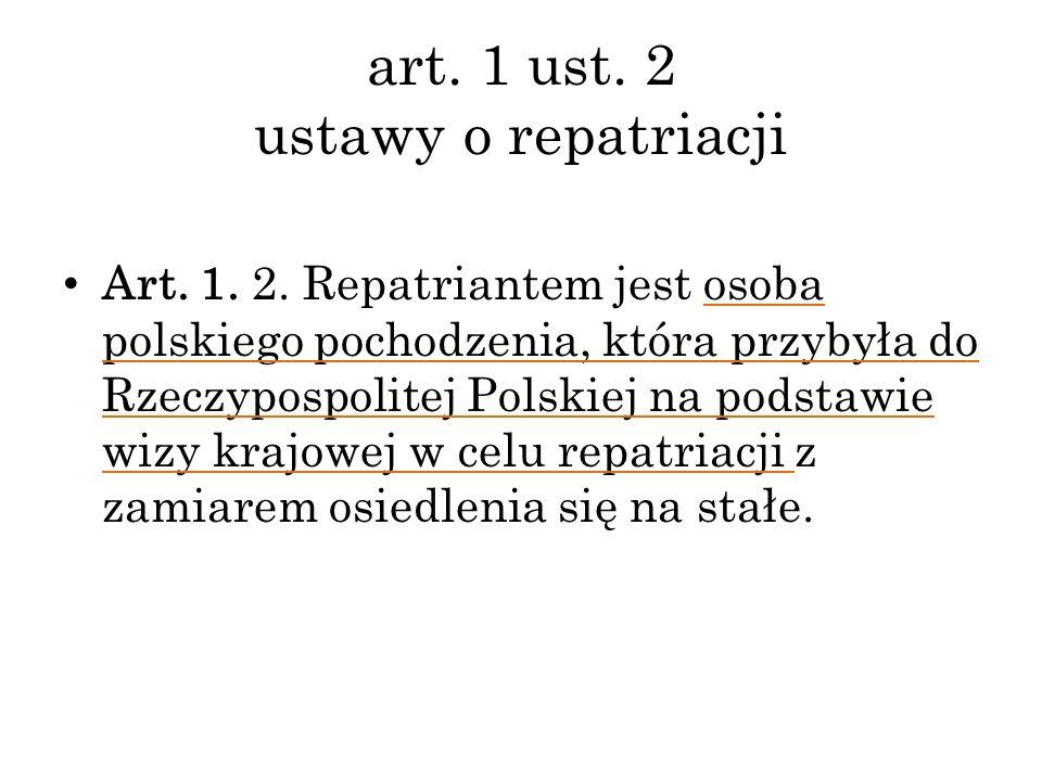 art. 1 ust. 2 ustawy o repatriacji Art. 1. 2. Repatriantem jest osoba polskiego pochodzenia, która przybyła do Rzeczypospolitej Polskiej na podstawie
