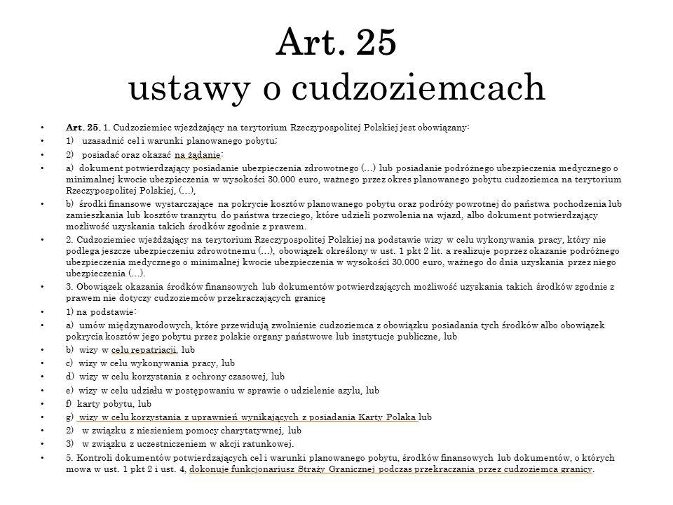 Art. 25 ustawy o cudzoziemcach Art. 25. 1. Cudzoziemiec wjeżdżający na terytorium Rzeczypospolitej Polskiej jest obowiązany: 1) uzasadnić cel i warunk