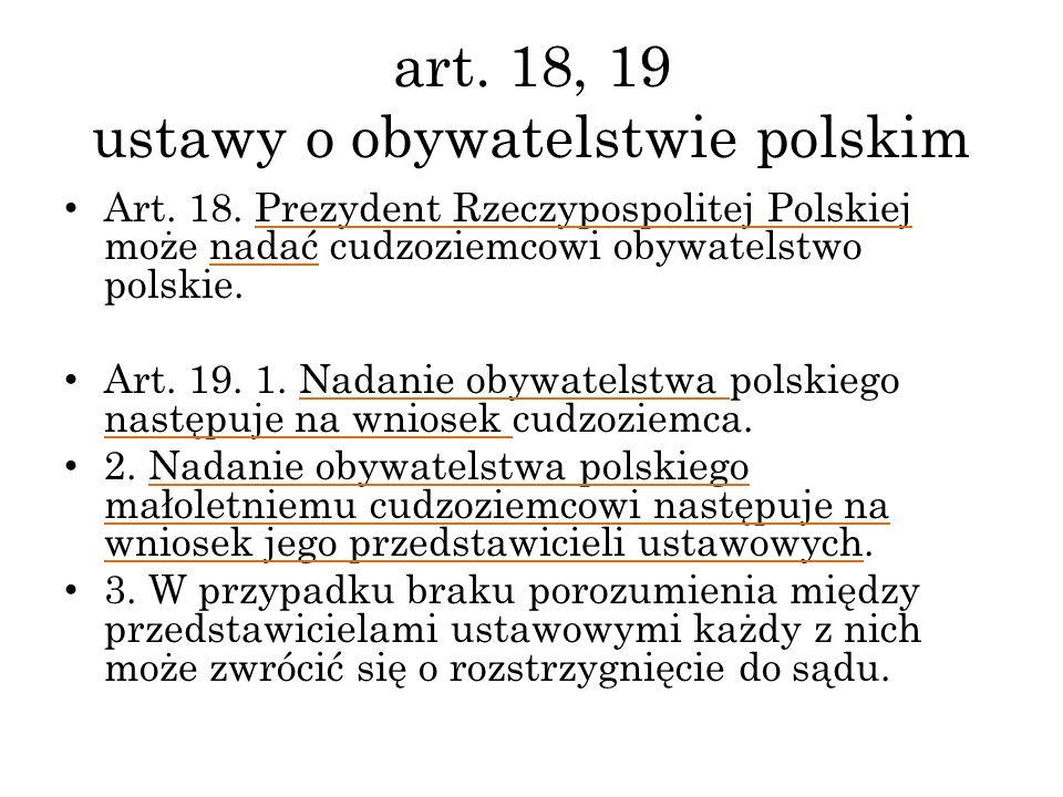 art. 18, 19 ustawy o obywatelstwie polskim Art. 18. Prezydent Rzeczypospolitej Polskiej może nadać cudzoziemcowi obywatelstwo polskie. Art. 19. 1. Nad