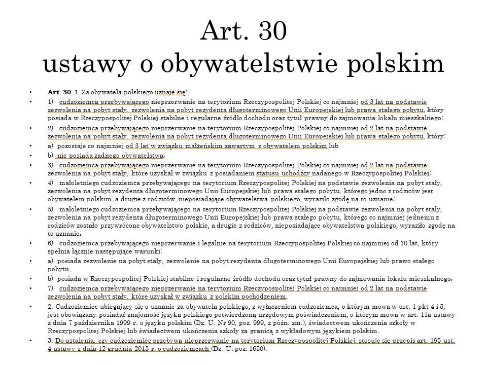 Art. 30 ustawy o obywatelstwie polskim Art. 30. 1. Za obywatela polskiego uznaje się: 1) cudzoziemca przebywającego nieprzerwanie na terytorium Rzeczy