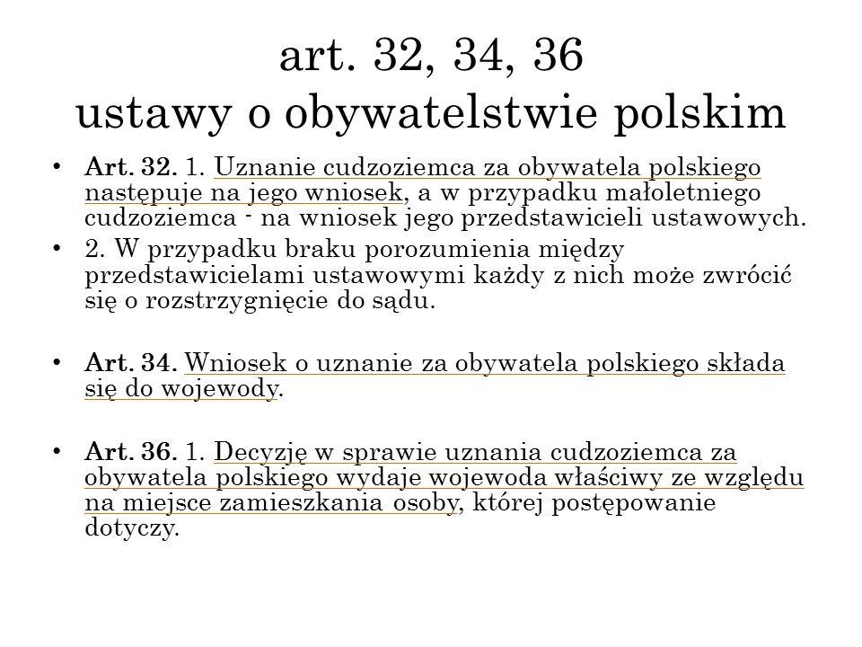 art. 32, 34, 36 ustawy o obywatelstwie polskim Art. 32. 1. Uznanie cudzoziemca za obywatela polskiego następuje na jego wniosek, a w przypadku małolet