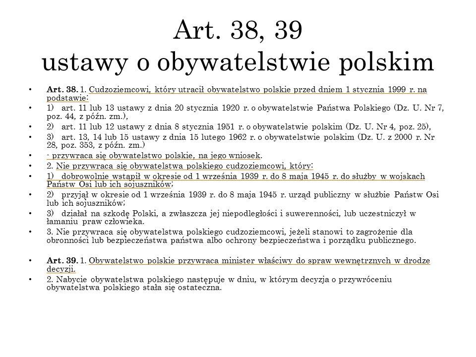 Art. 38, 39 ustawy o obywatelstwie polskim Art. 38. 1. Cudzoziemcowi, który utracił obywatelstwo polskie przed dniem 1 stycznia 1999 r. na podstawie: