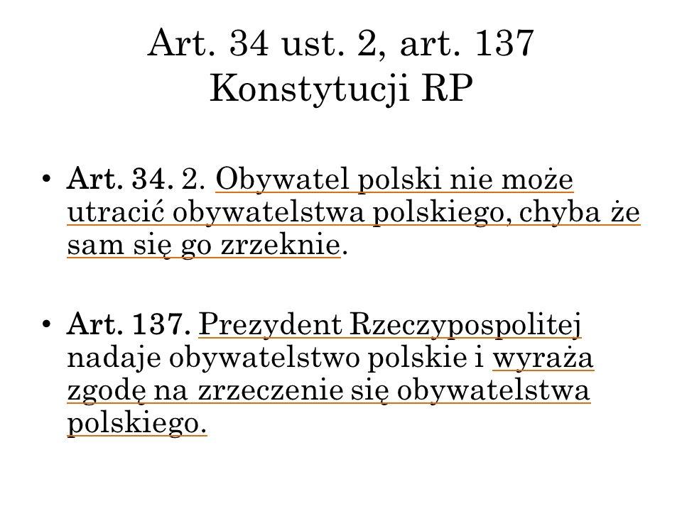 Art. 34 ust. 2, art. 137 Konstytucji RP Art. 34. 2. Obywatel polski nie może utracić obywatelstwa polskiego, chyba że sam się go zrzeknie. Art. 137. P