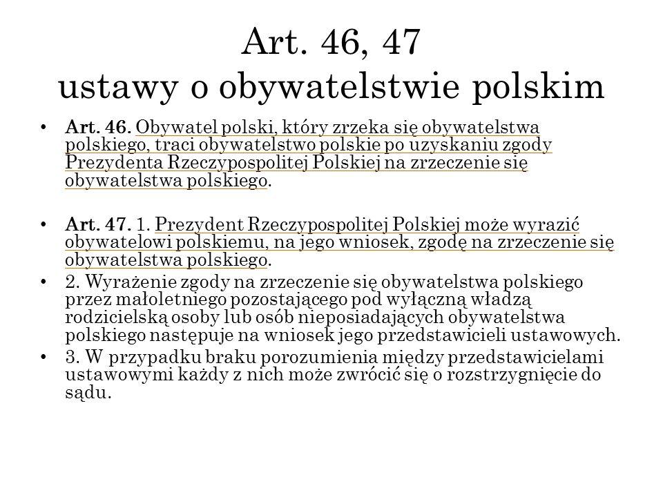 Art. 46, 47 ustawy o obywatelstwie polskim Art. 46. Obywatel polski, który zrzeka się obywatelstwa polskiego, traci obywatelstwo polskie po uzyskaniu