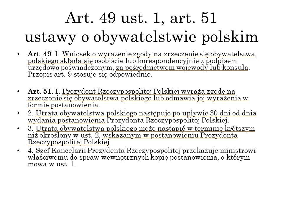 Art. 49 ust. 1, art. 51 ustawy o obywatelstwie polskim Art. 49. 1. Wniosek o wyrażenie zgody na zrzeczenie się obywatelstwa polskiego składa się osobi