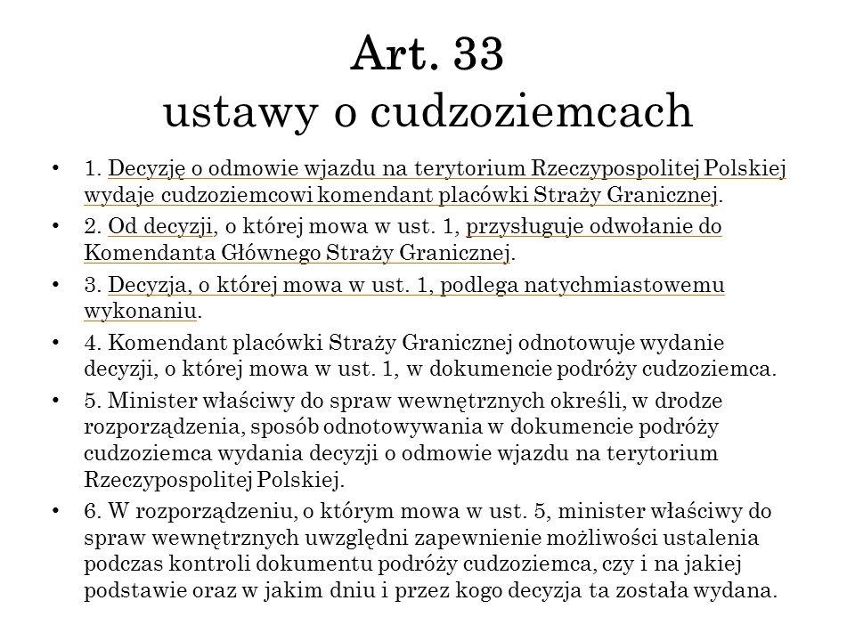 Art. 33 ustawy o cudzoziemcach 1. Decyzję o odmowie wjazdu na terytorium Rzeczypospolitej Polskiej wydaje cudzoziemcowi komendant placówki Straży Gran