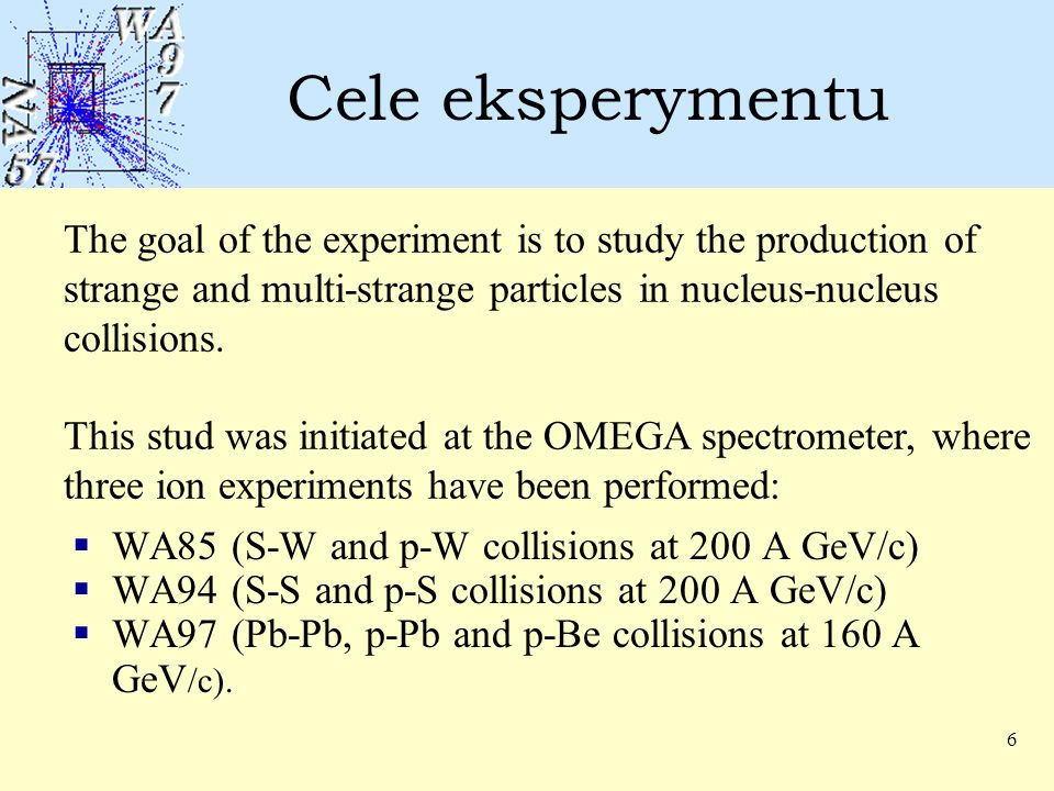 6 Cele eksperymentu  WA85 (S-W and p-W collisions at 200 A GeV/c)  WA94 (S-S and p-S collisions at 200 A GeV/c)  WA97 (Pb-Pb, p-Pb and p-Be collisions at 160 A GeV /c).