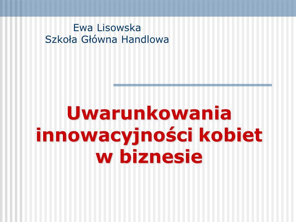 Uwarunkowania innowacyjności kobiet w biznesie Ewa Lisowska Szkoła Główna Handlowa