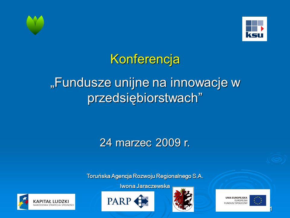 """1 Konferencja """"Fundusze unijne na innowacje w przedsiębiorstwach"""" 24 marzec 2009 r. Toruńska Agencja Rozwoju Regionalnego S.A. Iwona Jaraczewska"""