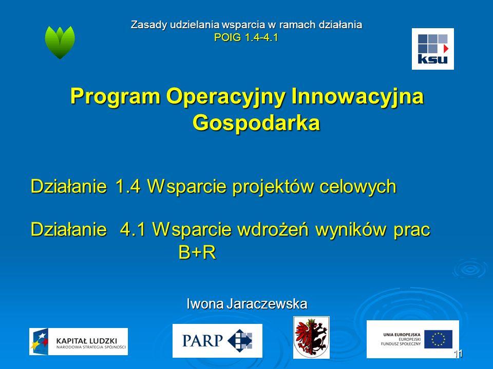 Zasady udzielania wsparcia w ramach działania POIG 1.4-4.1 Program Operacyjny Innowacyjna Gospodarka Działanie 1.4 Wsparcie projektów celowych Działanie 4.1 Wsparcie wdrożeń wyników prac B+R Iwona Jaraczewska 11