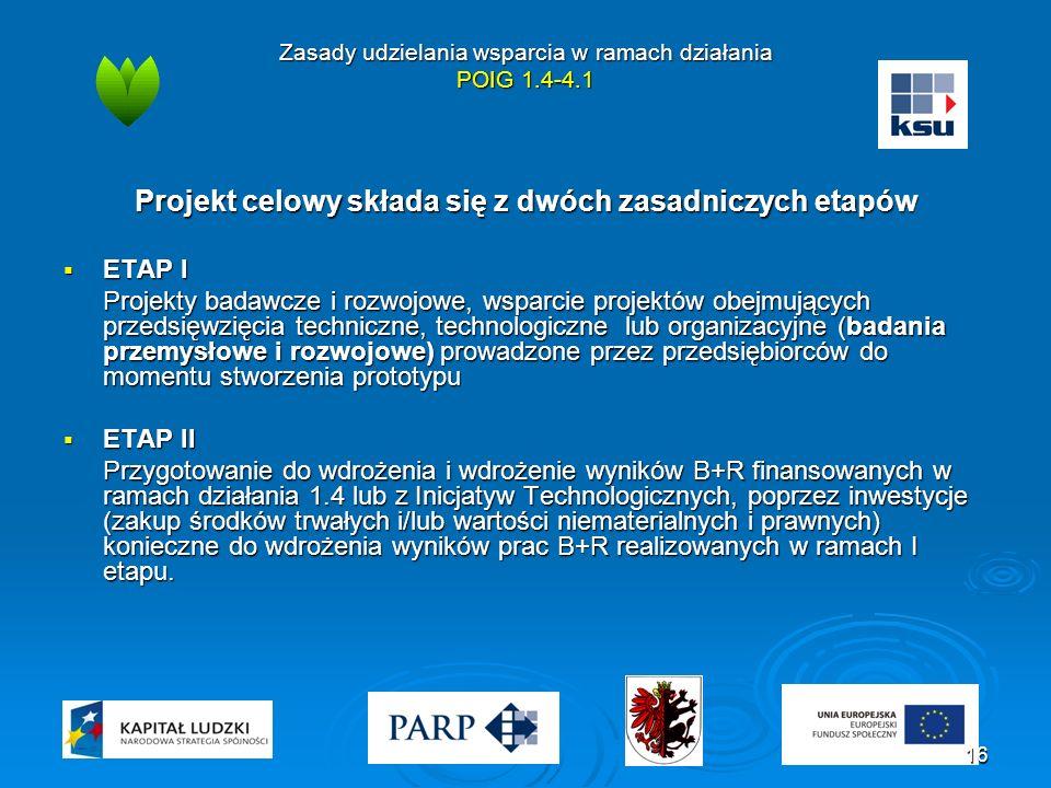 Zasady udzielania wsparcia w ramach działania POIG 1.4-4.1 Projekt celowy składa się z dwóch zasadniczych etapów  ETAP I Projekty badawcze i rozwojowe, wsparcie projektów obejmujących przedsięwzięcia techniczne, technologiczne lub organizacyjne (badania przemysłowe i rozwojowe) prowadzone przez przedsiębiorców do momentu stworzenia prototypu  ETAP II Przygotowanie do wdrożenia i wdrożenie wyników B+R finansowanych w ramach działania 1.4 lub z Inicjatyw Technologicznych, poprzez inwestycje (zakup środków trwałych i/lub wartości niematerialnych i prawnych) konieczne do wdrożenia wyników prac B+R realizowanych w ramach I etapu.